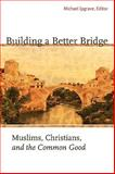 Building a Better Bridge : Muslims, Christians and the Common Good, , 1589012216