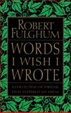 Words I Wish I Wrote, Robert Fulghum, 0060932228