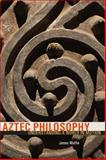 Aztec Philosophy : Understanding a World in Motion, Maffie, James, 1607322226