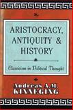 Aristocracy, Antiquity and History : Classicism in Political Thought, Kinneging, Andreas A. M., 1560002220
