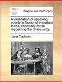A Vindication of Speaking Openly in Favour of Important Truths, Especially Those Respecting the Divine Unity, Jane Toulmin, 1170552226