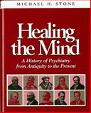 Healing the Mind : A History of Pyschiatry from Antiquity to the Present, Stone, Michael, 0393702227