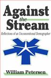 Against the Stream : Reflections of an Unconventional Demographer, Petersen, William, 0765802228