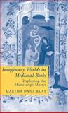 Imaginary Worlds in Medieval Books : Exploring the Manuscript Matrix, Rust, Martha Dana, 1403972222