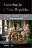Ushering in a New Republic : Theologies of Arrival at Rome in the First Century BCE, Luke, Trevor S., 0472052225