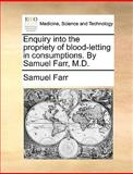 Enquiry into the Propriety of Blood-Letting in Consumptions by Samuel Farr, M D, Samuel Farr, 1170692222