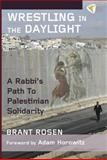 Wrestling in the Daylight : A Rabbi's Path to Palestinian Solidarity, Rosen, Brant, 1935982222