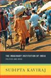 The Imaginary Institution of India : Politics and Ideas, Kaviraj, Sudipta, 0231152221