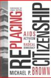 RePlacing Citizenship : AIDS Activism and Radical Democracy, Brown, Michael P., 1572302224