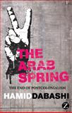 Arab Spring : The End of Postcolonialism, Dabashi, Hamid, 1780322232