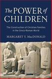 The Power of Children : The Construction of Christian Families in the Greco-Roman World, MacDonald, Margaret Y., 148130223X