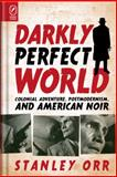 Darkly Perfect World : Colonial Adventure, Postmodernism, and American Noir, Orr, Stanley, 0814292232