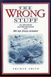 The Wrong Stuff : The Adventures and Mis-Adventures of an 8th Air Force Aviator, Smith, Truman, 0941072231