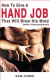 How to Give a Hand Job That Will Blow His Mind (with Illustrations), Sam Jones, 1500272248