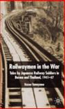 Railwaymen in the War : Tales by Japanese Railway Soldiers in Burma and Thailand, 1941-1947, Tamayama, Kazuo, 1403932247