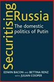 Securitising Russia : The Domestic Politics of Putin, Bacon, Edwin and Renz, Bettina, 0719072247