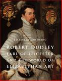 Robert Dudley, Earl of Leicester, and the World of Elizabethan Art : Painting and Patronage at the Court of Elizabeth I, Goldring, Elizabeth, 030019224X
