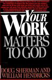 Your Work Matters to God, Sherman, Doug and Hendricks, William, 0891092242