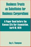 Business Trusts as Substitutes for Business Corporations : A Paper Read before the Kansas City Bar Association, April 10 1920, Thompson, Guy A., 0894992244