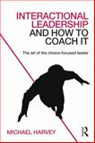 Interactional Leadership and How to Coach It : The Art of the Choice-Focused Leader, Harvey, Michael, 0415742250
