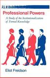 Professional Powers : A Study of the Institutionalization of Formal Knowledge, Freidson, Eliot, 0226262251