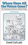 Where Have All the Voters Gone? : The Fracturing of America's Political Parties, Ladd, Everett C., Jr., 0393952258