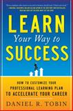 Learn Your Way to Success : How to Customize Your Professional Learning Plan to Accelerate Your Career, Tobin, Daniel R., 0071782257