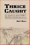 Thrice Caught : An American Army POWs 900 Days under Axis Guns, Myers, Odell, 0786412259