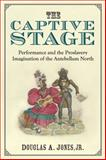 The Captive Stage : Performance and the Proslavery Imagination of the Antebellum North, Jones, Douglas A., 0472072269
