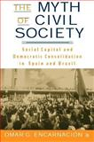 The Myth of Civil Society : Social Capital and Democratic Consolidation in Spain and Brazil, Encarnacion, Omar and Encarnación, Omar G., 140396226X