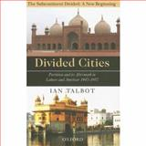 Divided Cities : Partition and Its Aftermath in Lahore and Amritsar 1947-1957, Talbot, Ian, 0195472268