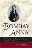 Bombay Anna : The Real Story and Remarkable Adventures of the King and I Governess, Morgan, Susan, 0520252268