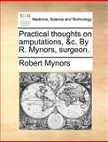 Practical Thoughts on Amputations, and C by R Mynors, Surgeon, Robert Mynors, 1170672264