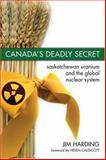 Canada's Deadly Secret : Saskatchewan Uranium and the Global Nuclear System, Harding, Jim, 1552662268