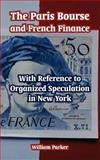 The Paris Bourse and French Finance : With Reference to Organized Speculation in New York, Parker, William, 1410222268