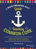 A Non-Freaked Out Guide to Teaching the Common Core : Using the 32 Literacy Anchor Standards to Develop College and Career Ready Students, Stuart, Dave, 111895226X