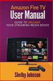 Amazon Fire TV User Manual: Guide to Unleash Your Streaming Media Device, Shelby Johnson, 0692202277