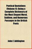 Poetical Quotations; Being a Complete Dictionary of the Most Elegant Moral, Sublime, and Humorous Passages in the British Poets, John F. Addington, 1153092271