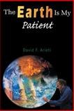 The Earth Is My Patient, David F. Arieti, 1420832271