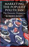 Marketing the Populist Politician : The Demotic Democrat, Busby, Robert, 0230522270