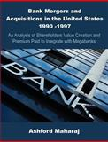 Bank Mergers and Acquisitions in the United States 1990 -1997 : An Analysis of Shareholders Value Creation and Premium Paid to Integrate with Megabanks, Maharaj, Ashford, 1581122276
