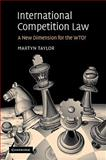 International Competition Law : A New Dimension for the WTO?, Taylor, Martyn D., 0521102278