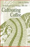 Cultivating Coffee : The Farmers of Carazo, Nicaragua, 1880-1930, Charlip, Julie A., 0896802272