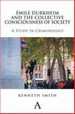 Émile Durkheim and the Collective Consciousness of Society : A Study in Criminology, Smith, Kenneth, 1783082275