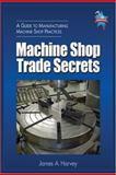 Machine Shop Trade Secrets : A Guide to Manufacturing Machine Shop Practices, Harvey, James A., 0831132272