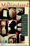 The Manipulated Society : How Advertising, Public Relations, and Mass Media Influence Public Opinion, Taste, and Purchases, Barmash, Isadore, 1587982277