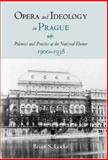 Opera and Ideology in Prague : Polemics and Practice at the National Theater, 1900-1938, Locke, Brian S., 1580462286
