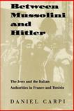 Between Mussolini and Hitler : The Jews and the Italian Authorities in France and Tunisia, Carpi, Daniel, 1584652284
