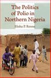The Politics of Polio in Northern Nigeria, Renne, Elisha P., 0253222281