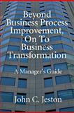 Beyond Business Process Improvement, on to Business Transformation, John C. Jeston, 0929652282